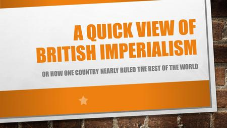 A QUICK VIEW OF BRITISH IMPERIALISM OR HOW ONE COUNTRY NEARLY RULED THE REST OF THE WORLD.