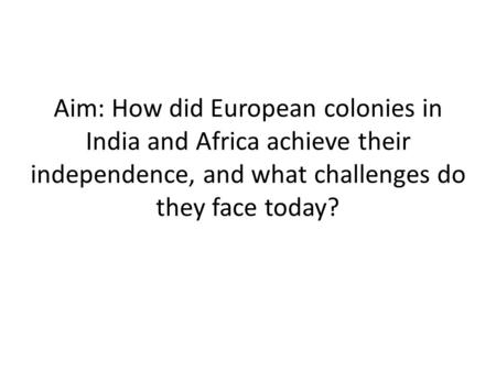 Aim: How did European colonies in India and Africa achieve their independence, and what challenges do they face today?