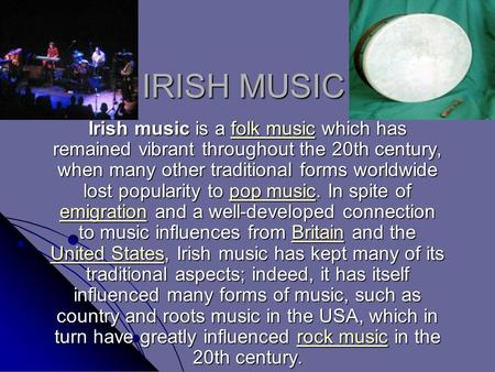 IRISH MUSIC Irish music is a folk music which has remained vibrant throughout the 20th century, when many other traditional forms worldwide lost popularity.