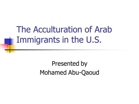 The Acculturation of Arab Immigrants in the U.S. Presented by Mohamed Abu-Qaoud.
