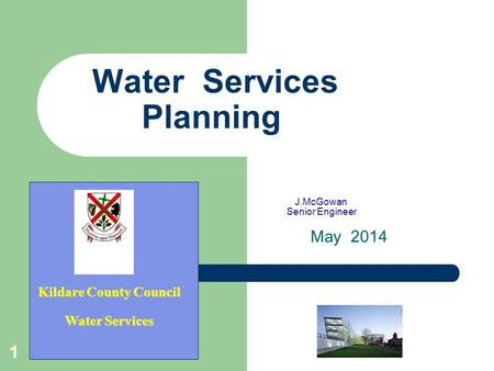 1 Water Services Planning J.McGowan Senior Engineer May 2014 Kildare County Council Water Services.