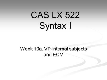 Week 10a. VP-internal subjects and ECM CAS LX 522 Syntax I.