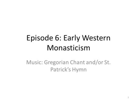 Episode 6: Early Western Monasticism Music: Gregorian Chant and/or St. Patrick's Hymn 1.