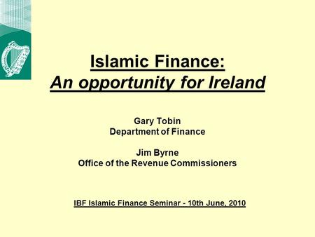 Islamic Finance: An opportunity for Ireland Gary Tobin Department of Finance Jim Byrne Office of the Revenue Commissioners IBF Islamic Finance Seminar.