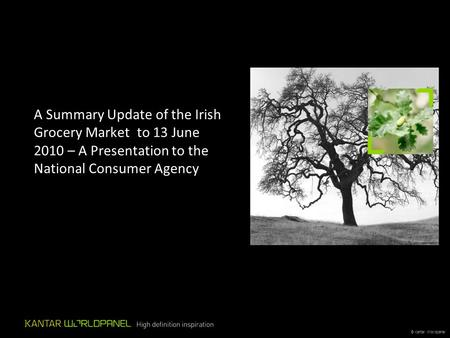 © Kantar Worldpanel A Summary Update of the Irish Grocery Market to 13 June 2010 – A Presentation to the National Consumer Agency.