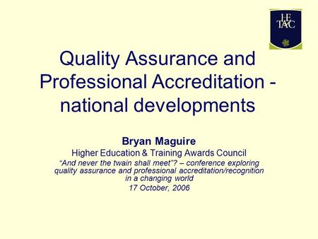 "Quality Assurance and Professional Accreditation - national developments Bryan Maguire Higher Education & Training Awards Council ""And never the twain."