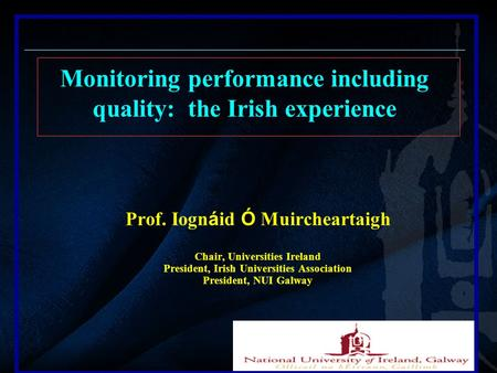 Prof. Iogn á id Ó Muircheartaigh Chair, Universities Ireland President, Irish Universities Association President, NUI Galway Monitoring performance including.