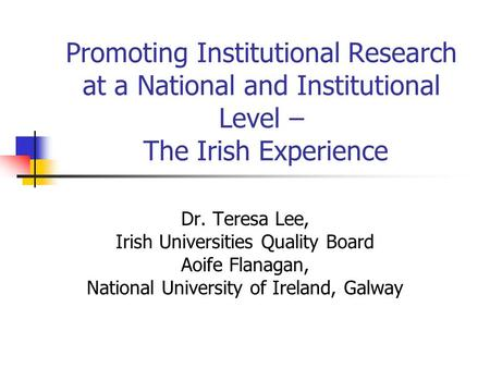 Promoting Institutional Research at a National and Institutional Level – The Irish Experience Dr. Teresa Lee, Irish Universities Quality Board Aoife Flanagan,