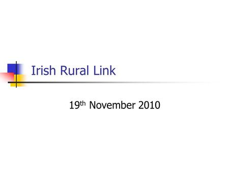 Irish Rural Link 19 th November 2010. Irish Rural Link – The Organisation Founded in 1991 Representing Community based organisations whose aim is to promote.