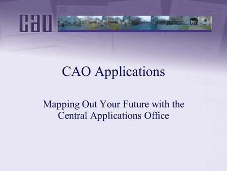 CAO Applications Mapping Out Your Future with the Central Applications Office.