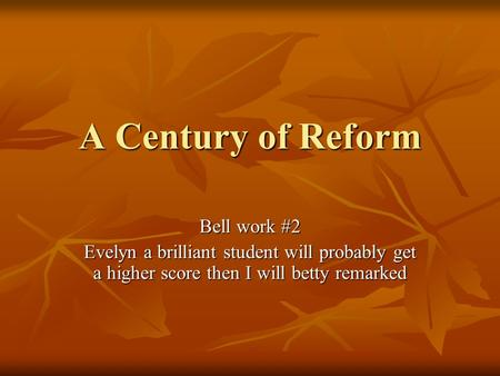 A Century of Reform Bell work #2 Evelyn a brilliant student will probably get a higher score then I will betty remarked.