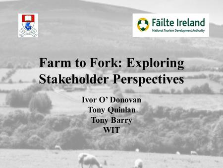Farm to Fork: Exploring Stakeholder Perspectives Ivor O' Donovan Tony Quinlan Tony Barry WIT.