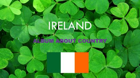IRELAND ALBUM ABOUT COUNTRY. CONTENTS 1.THE COUNTRY-……………………3 2.GEOGRAPHIC INFORMATION-…..5 3.TRADICIONAL FEASTS-……….....7 4.FOOD-………………………………..9 5.NATURE-…………………………….10.