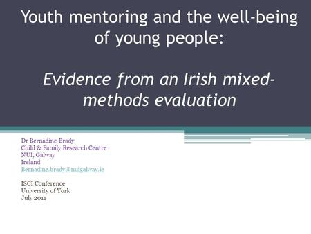 Youth mentoring and the well-being of young people: Evidence from an Irish mixed- methods evaluation Dr Bernadine Brady Child & Family Research Centre.