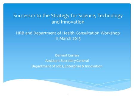 Successor to the Strategy for Science, Technology and Innovation HRB and Department of Health Consultation Workshop 11 March 2015 Dermot Curran Assistant.