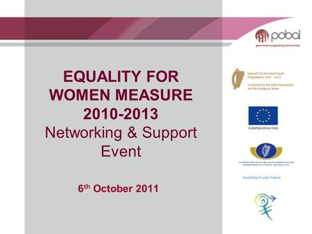 EQUALITY FOR WOMEN MEASURE 2010-2013 Networking & Support Event 6 th October 2011 Investing in your Future.