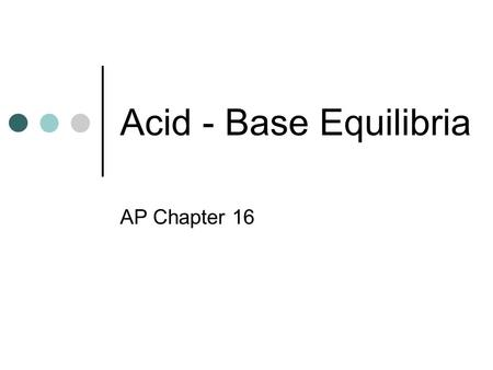 Acid - Base Equilibria AP Chapter 16. Acids and Bases Arrhenius acids have properties that are due to the presence of the hydronium ion (H + ( aq )) They.