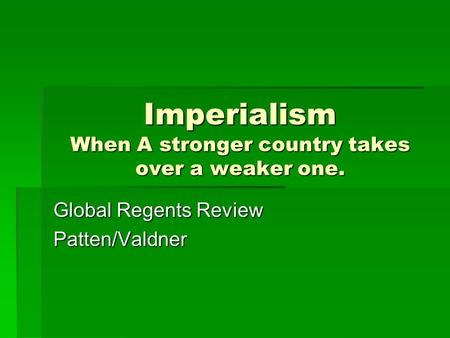 Imperialism When A stronger country takes over a weaker one. Global Regents Review Patten/Valdner.