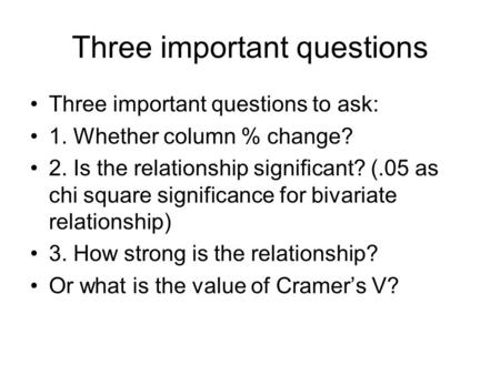 Three important questions Three important questions to ask: 1. Whether column % change? 2. Is the relationship significant? (.05 as chi square significance.