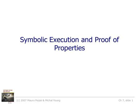 (c) 2007 Mauro Pezzè & Michal Young Ch 7, slide 1 Symbolic Execution and Proof of Properties.