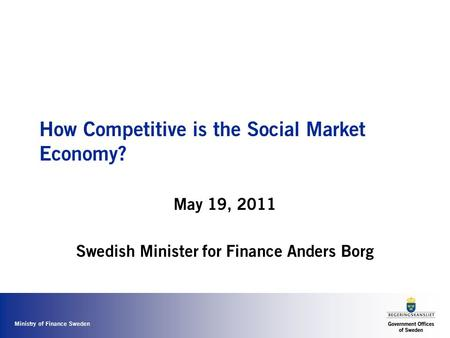 Ministry of Finance Sweden How Competitive is the Social Market Economy? May 19, 2011 Swedish Minister for Finance Anders Borg.