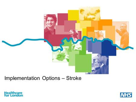Implementation Options – Stroke. Implementation commences Current stroke services in London are of variable quality – under the new model, all stroke.