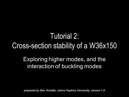 Tutorial 2: Cross-section stability of a W36x150 Exploring higher modes, and the interaction of buckling modes prepared by Ben Schafer, Johns Hopkins University,