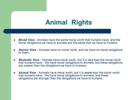 Animal Rights Broad View - Animals have the same moral worth that humans have, and the moral obligations we have to animals are the same that we have.