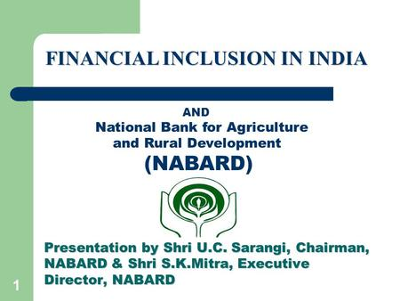 1 Presentation by Shri U.C. Sarangi, Chairman, NABARD & Shri S.K.Mitra, Executive Director, NABARD FINANCIAL INCLUSION IN INDIA AND National Bank for Agriculture.