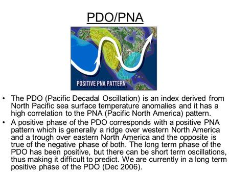 PDO/PNA The PDO (Pacific Decadal Oscillation) is an index derived from North Pacific sea surface temperature anomalies and it has a high correlation to.