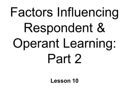 Factors Influencing Respondent & Operant Learning: Part 2 Lesson 10.