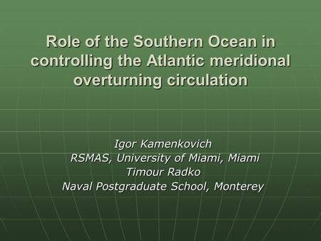 Role of the Southern Ocean in controlling the Atlantic meridional overturning circulation Igor Kamenkovich RSMAS, University of Miami, Miami RSMAS, University.