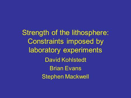 Strength of the lithosphere: Constraints imposed by laboratory experiments David Kohlstedt Brian Evans Stephen Mackwell.