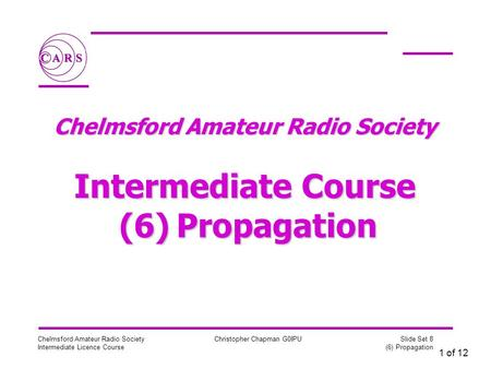 1 of 12 Chelmsford Amateur Radio Society Intermediate Licence Course Christopher Chapman G0IPU Slide Set 8 (6) Propagation Chelmsford Amateur Radio Society.
