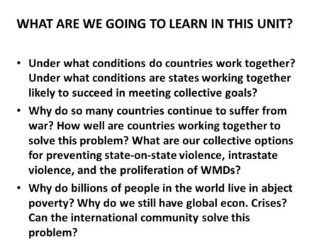 WHAT ARE WE GOING TO LEARN IN THIS UNIT? Under what conditions do countries work together? Under what conditions are states working together likely to.