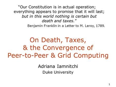 "1 On Death, Taxes, & the Convergence of Peer-to-Peer & Grid Computing Adriana Iamnitchi Duke University ""Our Constitution is in actual operation; everything."