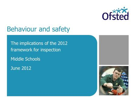 Behaviour and safety The implications of the 2012 framework for inspection Middle Schools June 2012.