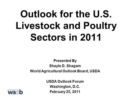 Outlook for the U.S. Livestock and Poultry Sectors in 2011 Presented By Shayle D. Shagam World Agricultural Outlook Board, USDA USDA Outlook Forum Washington,