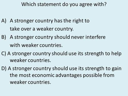 Which statement do you agree with? A)A stronger country has the right to take over a weaker country. B)A stronger country should never interfere with weaker.