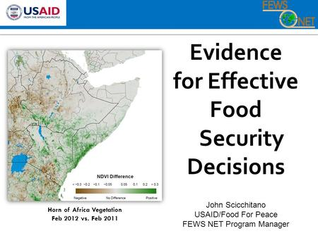 Evidence for Effective Food Security Decisions John Scicchitano USAID/Food For Peace FEWS NET Program Manager Horn of Africa Vegetation Feb 2012 vs. Feb.