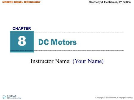Copyright © 2014 Delmar, Cengage Learning DC Motors Instructor Name: (Your Name) 8 CHAPTER.