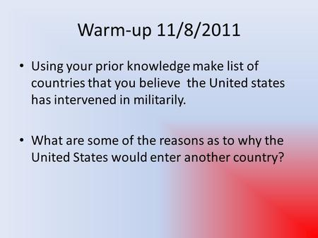 Warm-up 11/8/2011 Using your prior knowledge make list of countries that you believe the United states has intervened in militarily. What are some of the.