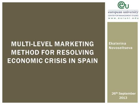 MULTI-LEVEL MARKETING METHOD FOR RESOLVING ECONOMIC CRISIS IN SPAIN Ekaterina Novoseltseva 26 th September 2013.
