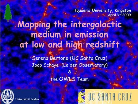 Mapping the intergalactic medium in emission at low and high redshift Serena Bertone (UC Santa Cruz) Joop Schaye (Leiden Observatory) & the OWLS Team Queen's.