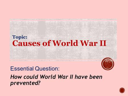 Topic: Causes of World War II Essential Question: How could World War II have been prevented?