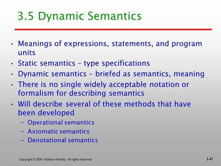 Copyright © 2006 Addison-Wesley. All rights reserved. 3.5 Dynamic Semantics Meanings of expressions, statements, and program units Static semantics – type.