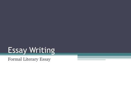 Essay Writing Formal Literary Essay. Relevancy Why do we have you write the formal literary essay? Why do you need to learn the skills required to write.