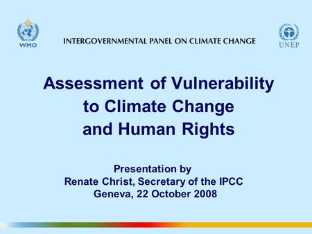 Assessment of Vulnerability to Climate Change and Human Rights Presentation by Renate Christ, Secretary of the IPCC Geneva, 22 October 2008.
