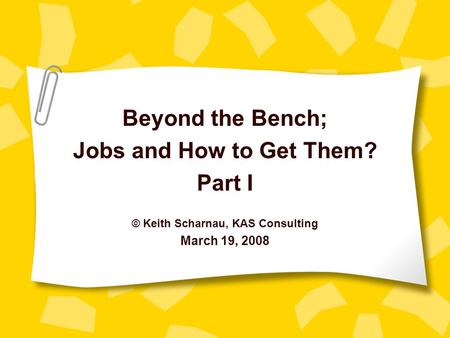 Beyond the Bench; Jobs and How to Get Them? Part I © Keith Scharnau, KAS Consulting March 19, 2008.