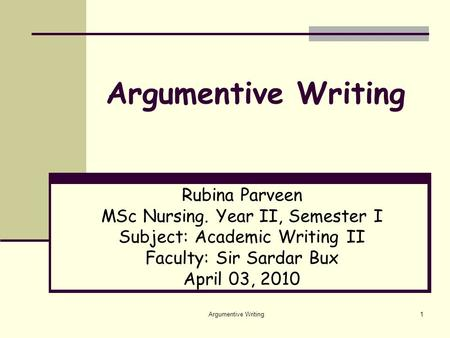 Argumentive Writing1 Rubina Parveen MSc Nursing. Year II, Semester I Subject: Academic Writing II Faculty: Sir Sardar Bux April 03, 2010.
